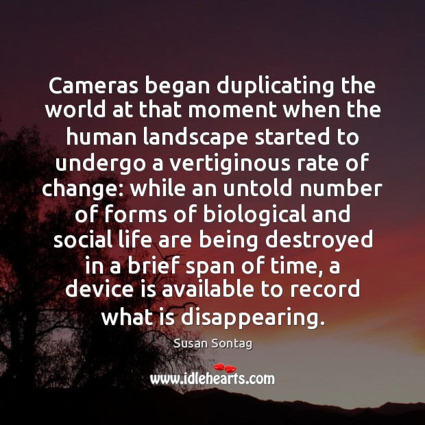Cameras began duplicating the world at that moment when the human landscape Susan Sontag Picture Quote