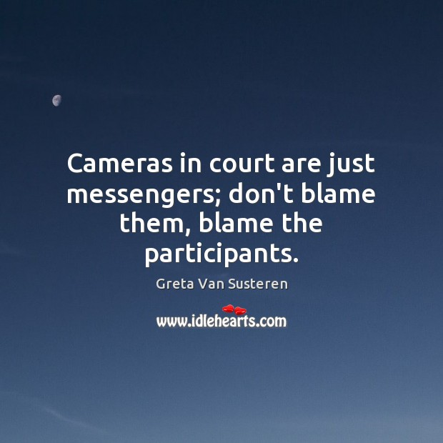 Cameras in court are just messengers; don't blame them, blame the participants. Image