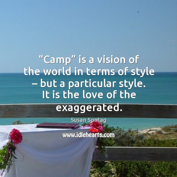 Image, Camp is a vision of the world in terms of style – but a particular style. It is the love of the exaggerated.