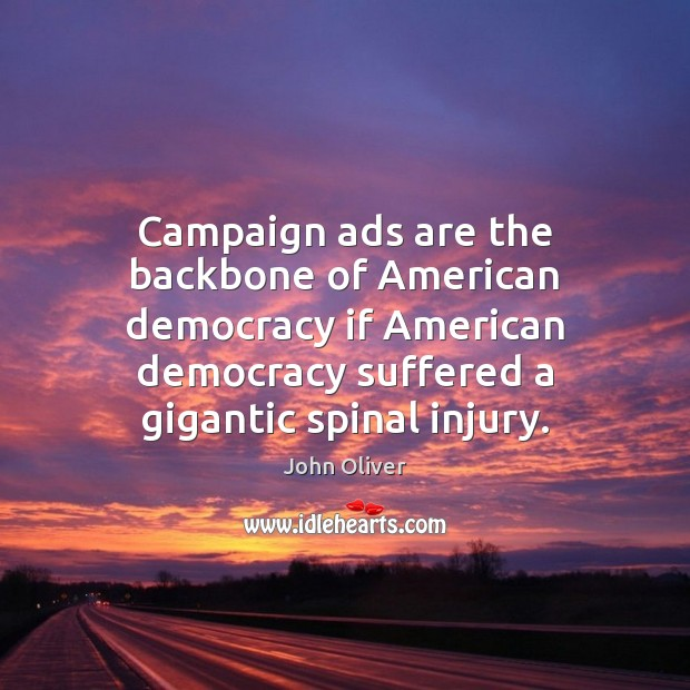 Campaign ads are the backbone of American democracy if American democracy suffered John Oliver Picture Quote