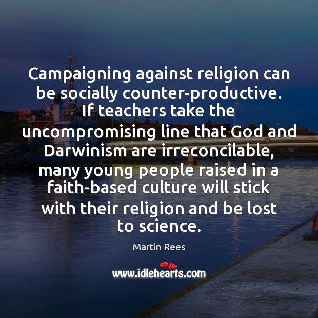 Campaigning against religion can be socially counter-productive. If teachers take the uncompromising Martin Rees Picture Quote