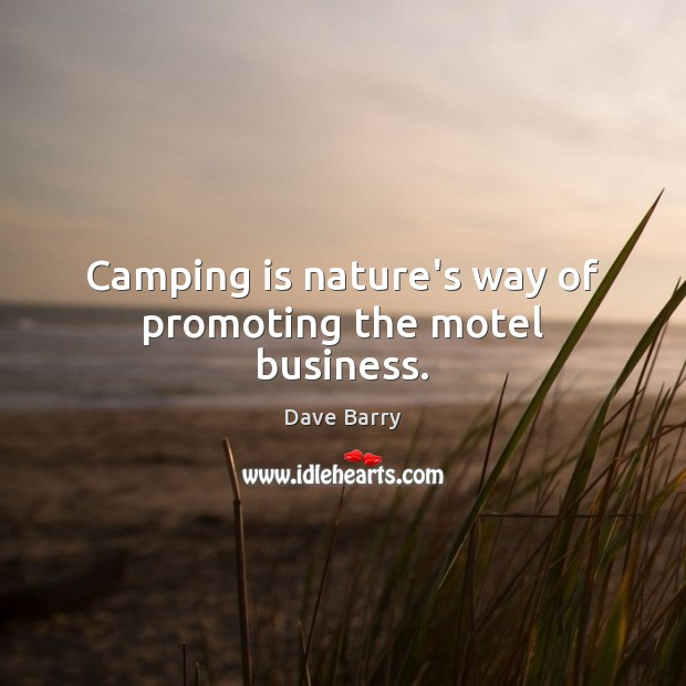 Camping is nature's way of promoting the motel business. Image