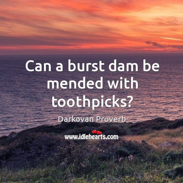 Can a burst dam be mended with toothpicks? Darkovan Proverbs Image