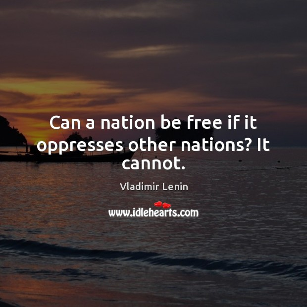 Can a nation be free if it oppresses other nations? It cannot. Vladimir Lenin Picture Quote