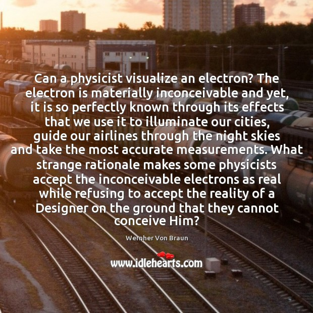 Can a physicist visualize an electron? The electron is materially inconceivable and Wernher Von Braun Picture Quote