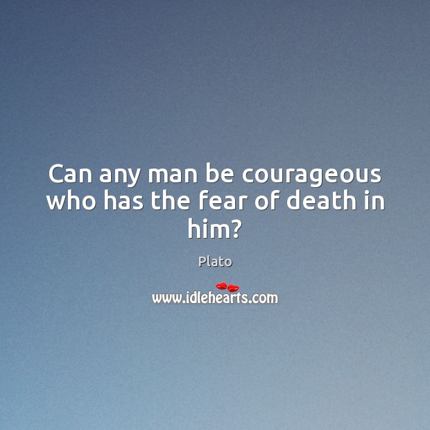 Can any man be courageous who has the fear of death in him? Image