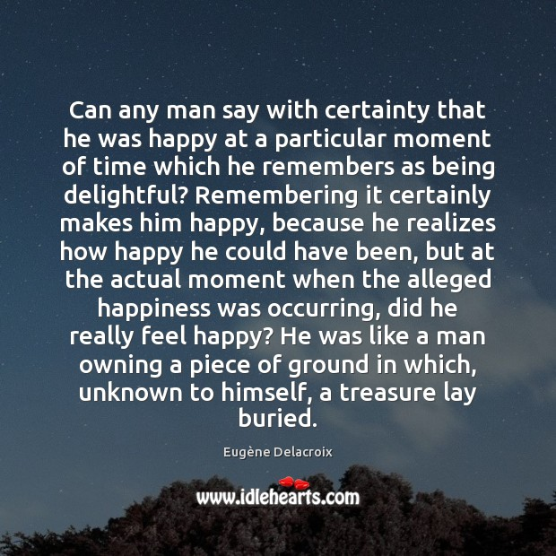 Can any man say with certainty that he was happy at a Eugène Delacroix Picture Quote