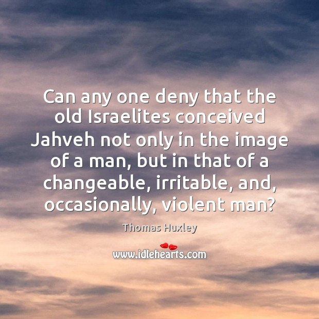 Can any one deny that the old Israelites conceived Jahveh not only Thomas Huxley Picture Quote