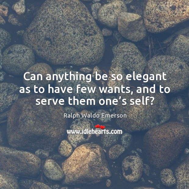 Can anything be so elegant as to have few wants, and to serve them one's self? Image
