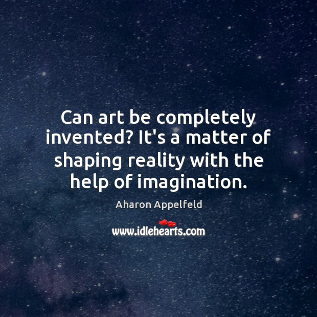 Image, Can art be completely invented? It's a matter of shaping reality with