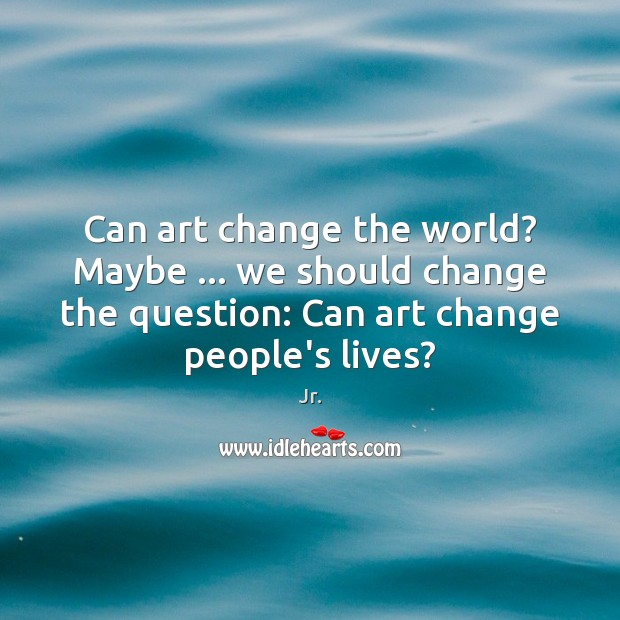 Can art change the world? Maybe … we should change the question: Can Image
