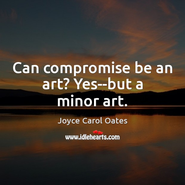 Can compromise be an art? Yes–but a minor art. Joyce Carol Oates Picture Quote