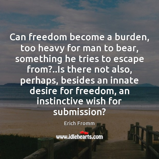 Can freedom become a burden, too heavy for man to bear, something Submission Quotes Image