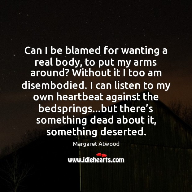 Can I be blamed for wanting a real body, to put my Image