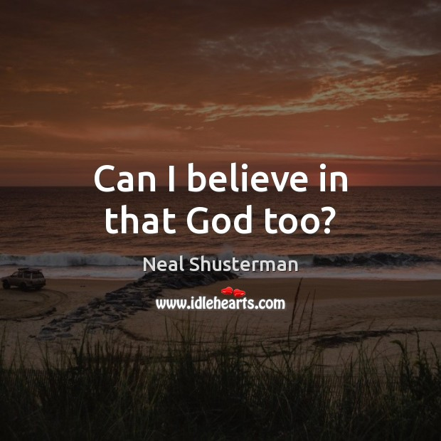 Can I believe in that God too? Neal Shusterman Picture Quote