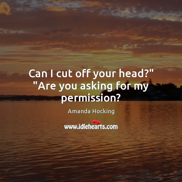 """Can I cut off your head?"""" """"Are you asking for my permission? Amanda Hocking Picture Quote"""