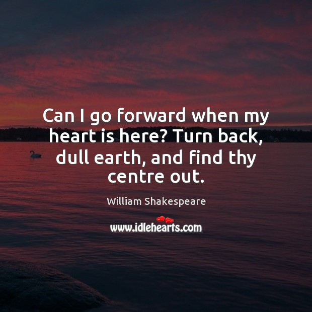 Can I go forward when my heart is here? Turn back, dull earth, and find thy centre out. Image