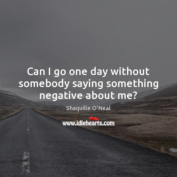 Can I go one day without somebody saying something negative about me? Image