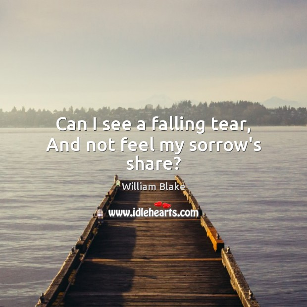Can I see a falling tear, And not feel my sorrow's share? Image