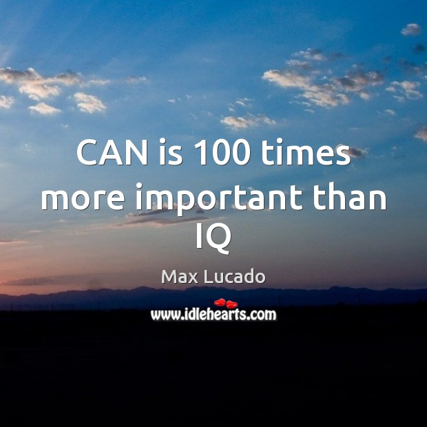 CAN is 100 times more important than IQ Max Lucado Picture Quote