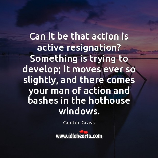 Can it be that action is active resignation? Something is trying to Gunter Grass Picture Quote