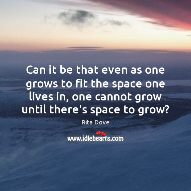 Can it be that even as one grows to fit the space Rita Dove Picture Quote