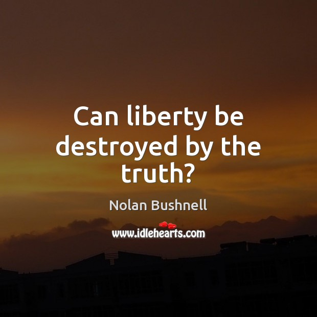 Can liberty be destroyed by the truth? Nolan Bushnell Picture Quote