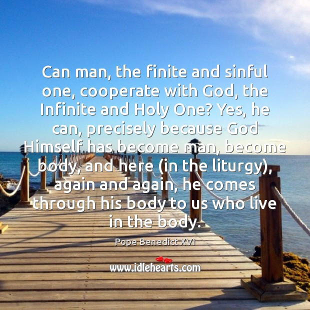 Can man, the finite and sinful one, cooperate with God, the Infinite Pope Benedict XVI Picture Quote