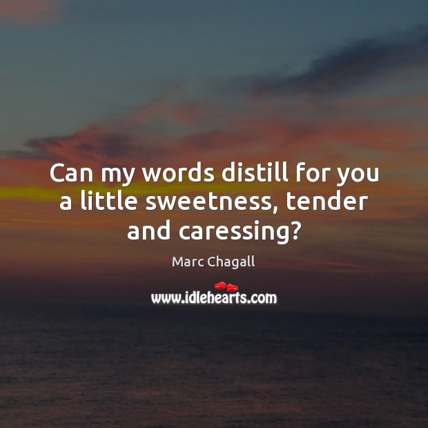 Can my words distill for you a little sweetness, tender and caressing? Marc Chagall Picture Quote