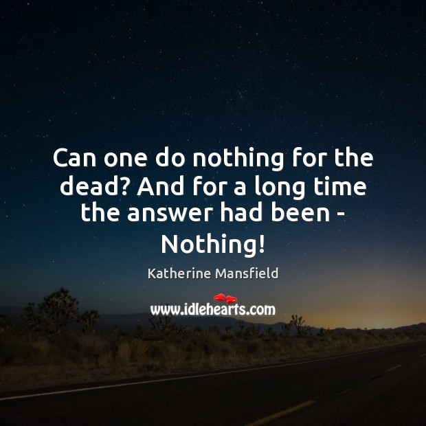 Can one do nothing for the dead? And for a long time the answer had been – Nothing! Katherine Mansfield Picture Quote