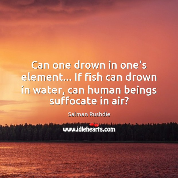 Can one drown in one's element… If fish can drown in water, Image