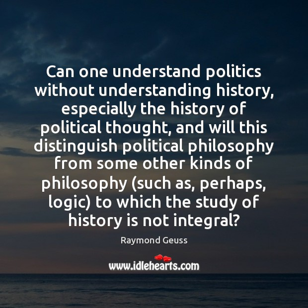 Can one understand politics without understanding history, especially the history of political Image