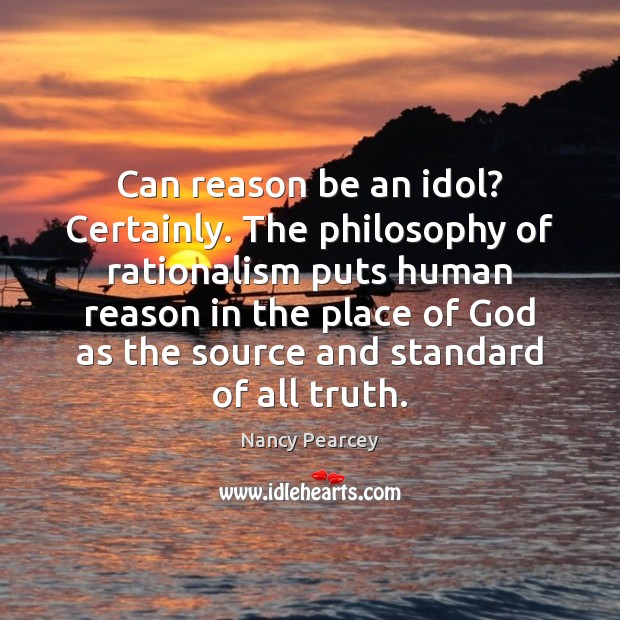 Image, Can reason be an idol? Certainly. The philosophy of rationalism puts human