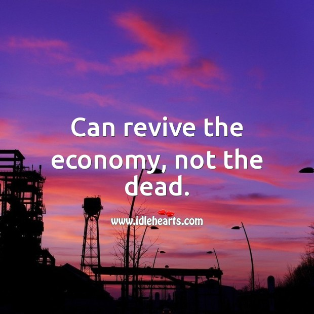 Can revive the economy, not the dead. Economy Quotes Image