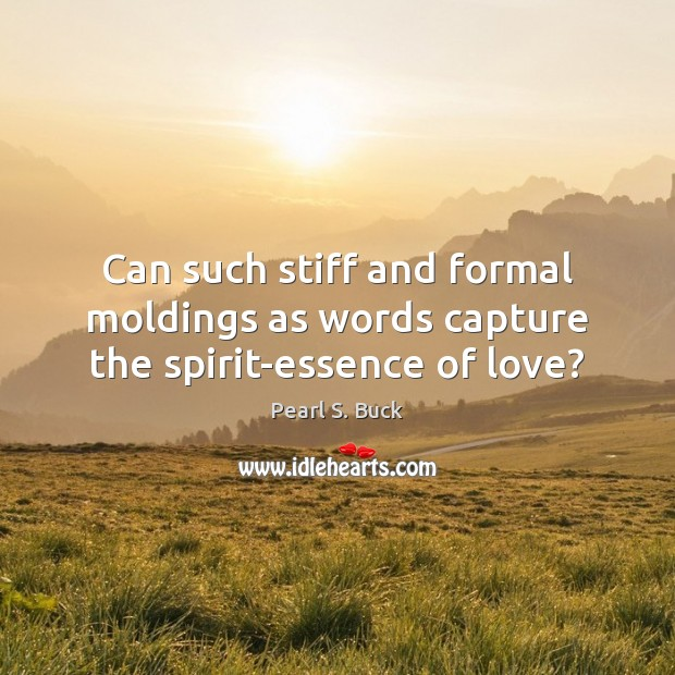 Can such stiff and formal moldings as words capture the spirit-essence of love? Image