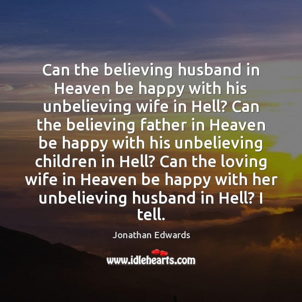 Can the believing husband in Heaven be happy with his unbelieving wife Jonathan Edwards Picture Quote