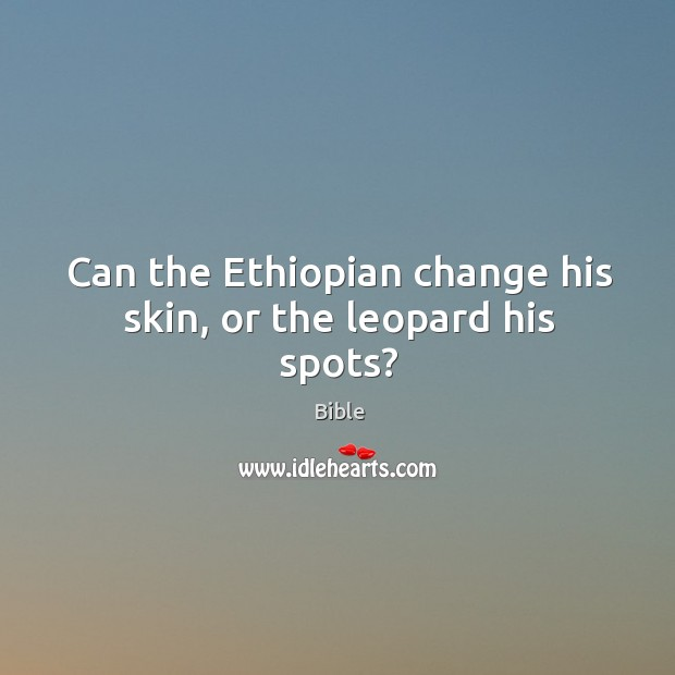 Can the ethiopian change his skin, or the leopard his spots? Image