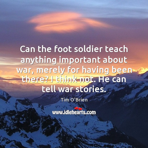 Can the foot soldier teach anything important about war, merely for having Tim O'Brien Picture Quote