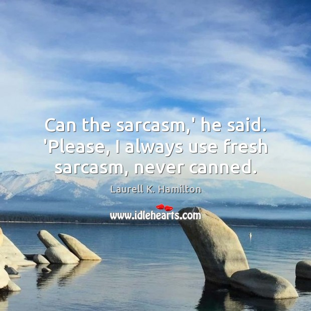 Laurell K. Hamilton Picture Quote image saying: Can the sarcasm,' he said. 'Please, I always use fresh sarcasm, never canned.