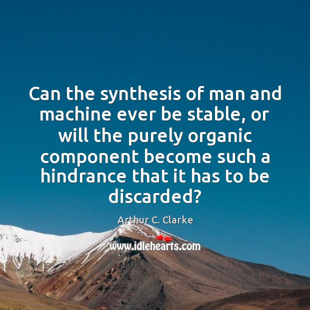 Can the synthesis of man and machine ever be stable, or will Arthur C. Clarke Picture Quote