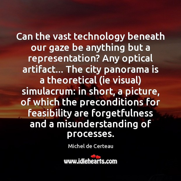 Can the vast technology beneath our gaze be anything but a representation? Michel de Certeau Picture Quote