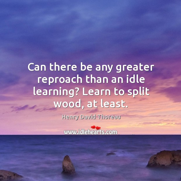 Image, Can there be any greater reproach than an idle learning? Learn to split wood, at least.