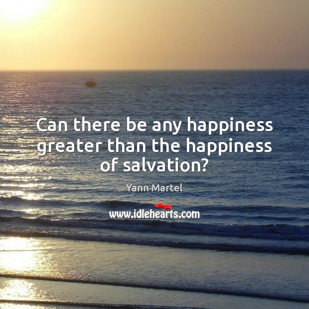 Can there be any happiness greater than the happiness of salvation? Yann Martel Picture Quote