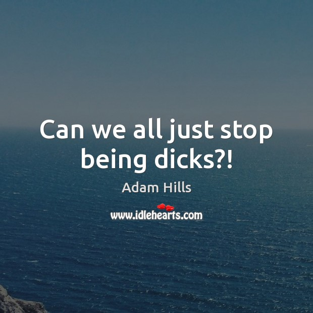 Image, Can we all just stop being dicks?!