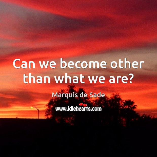 Can we become other than what we are? Marquis de Sade Picture Quote