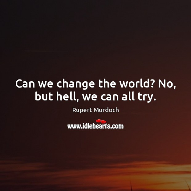 Can we change the world? No, but hell, we can all try. Rupert Murdoch Picture Quote