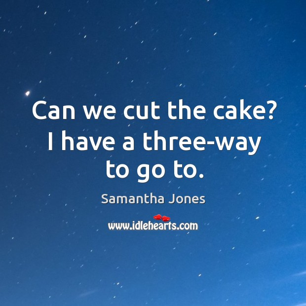 Can we cut the cake? I have a three-way to go to. Samantha Jones Picture Quote