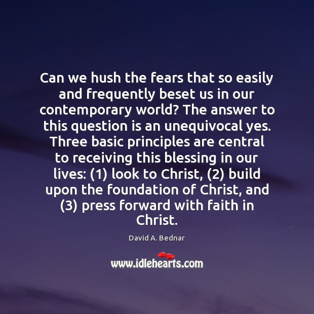 Can we hush the fears that so easily and frequently beset us David A. Bednar Picture Quote