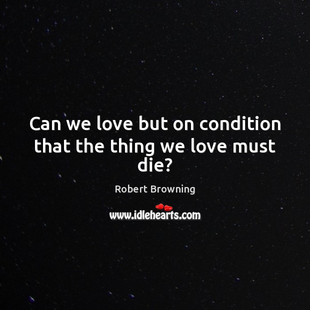 Can we love but on condition that the thing we love must die? Robert Browning Picture Quote