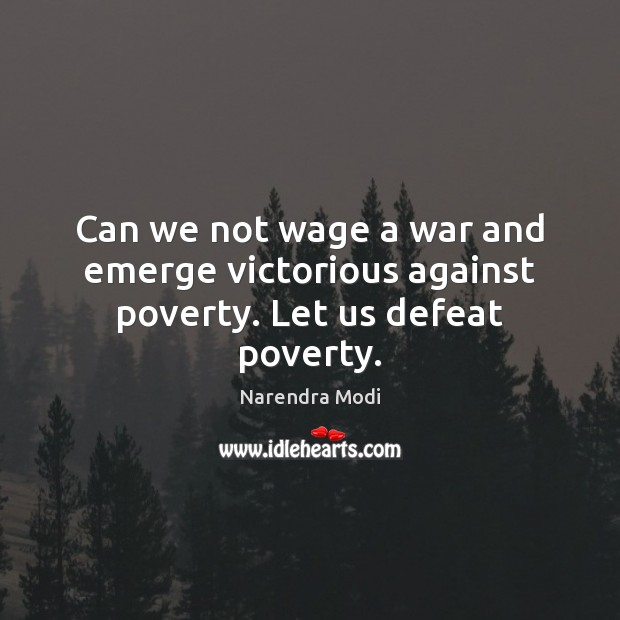 Image, Can we not wage a war and emerge victorious against poverty. Let us defeat poverty.